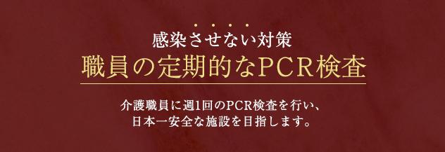 感染させない対策 職員の定期的なPCR検査 介護職員に週1回の定期的なPCR検査を行い、日本一安全な施設を目指します。